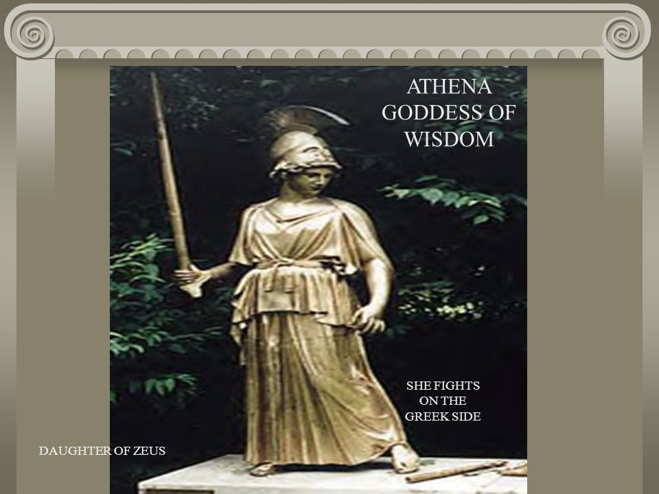 ATHENA GODDESS OF WISDOM DAUGHTER OF ZEUS SHE FIGHTS ON THE GREEK SIDE