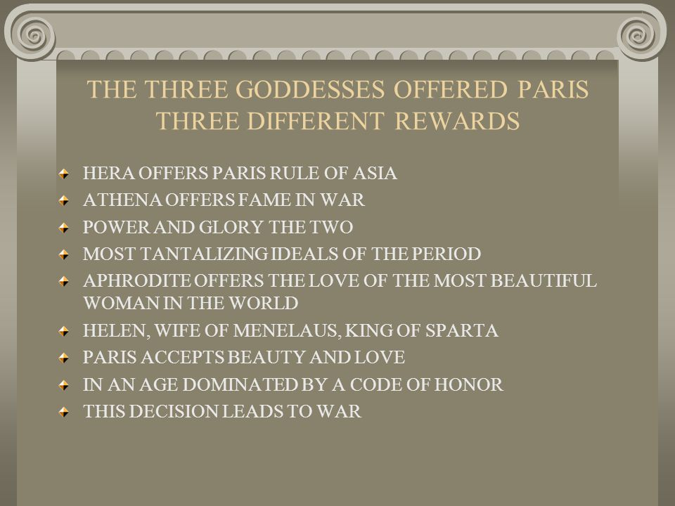 THE THREE GODDESSES OFFERED PARIS THREE DIFFERENT REWARDS HERA OFFERS PARIS RULE OF ASIA ATHENA OFFERS FAME IN WAR POWER AND GLORY THE TWO MOST TANTALIZING IDEALS OF THE PERIOD APHRODITE OFFERS THE LOVE OF THE MOST BEAUTIFUL WOMAN IN THE WORLD HELEN, WIFE OF MENELAUS, KING OF SPARTA PARIS ACCEPTS BEAUTY AND LOVE IN AN AGE DOMINATED BY A CODE OF HONOR THIS DECISION LEADS TO WAR