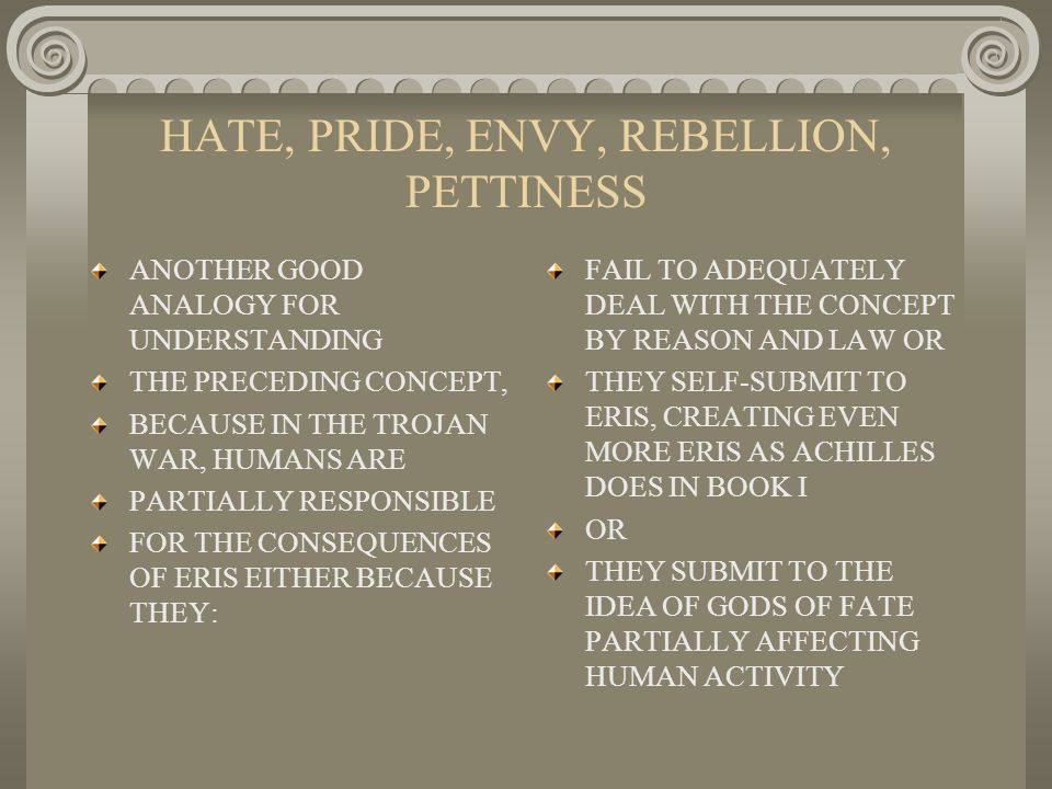 HATE, PRIDE, ENVY, REBELLION, PETTINESS ANOTHER GOOD ANALOGY FOR UNDERSTANDING THE PRECEDING CONCEPT, BECAUSE IN THE TROJAN WAR, HUMANS ARE PARTIALLY RESPONSIBLE FOR THE CONSEQUENCES OF ERIS EITHER BECAUSE THEY: FAIL TO ADEQUATELY DEAL WITH THE CONCEPT BY REASON AND LAW OR THEY SELF-SUBMIT TO ERIS, CREATING EVEN MORE ERIS AS ACHILLES DOES IN BOOK I OR THEY SUBMIT TO THE IDEA OF GODS OF FATE PARTIALLY AFFECTING HUMAN ACTIVITY