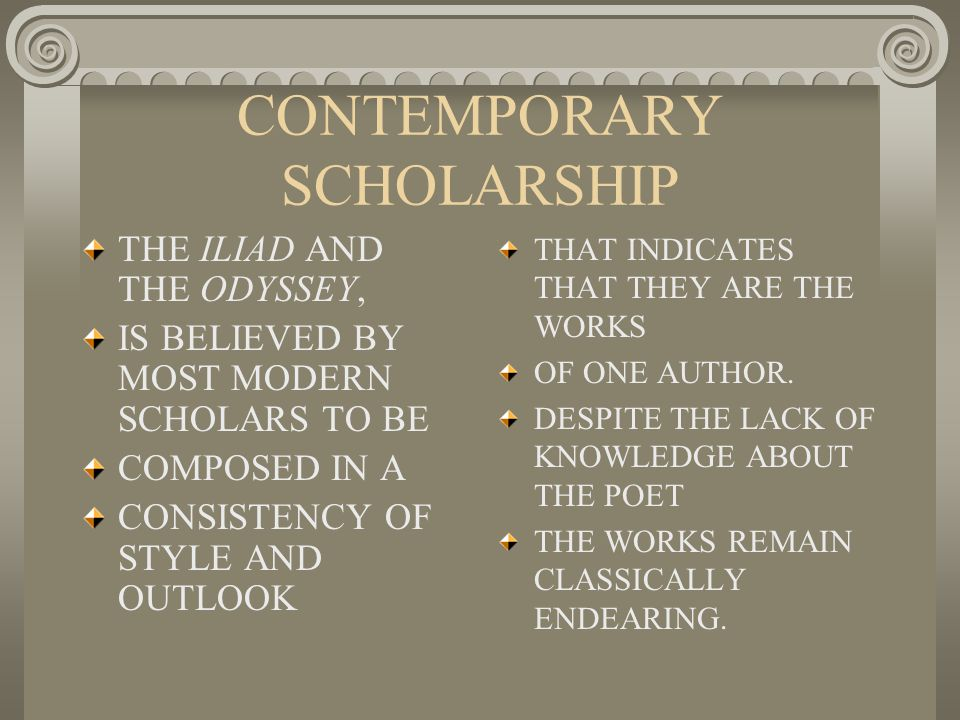 CONTEMPORARY SCHOLARSHIP THE ILIAD AND THE ODYSSEY, IS BELIEVED BY MOST MODERN SCHOLARS TO BE COMPOSED IN A CONSISTENCY OF STYLE AND OUTLOOK THAT INDICATES THAT THEY ARE THE WORKS OF ONE AUTHOR.