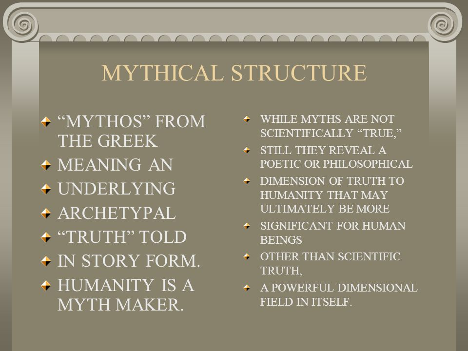 MYTHICAL STRUCTURE MYTHOS FROM THE GREEK MEANING AN UNDERLYING ARCHETYPAL TRUTH TOLD IN STORY FORM.