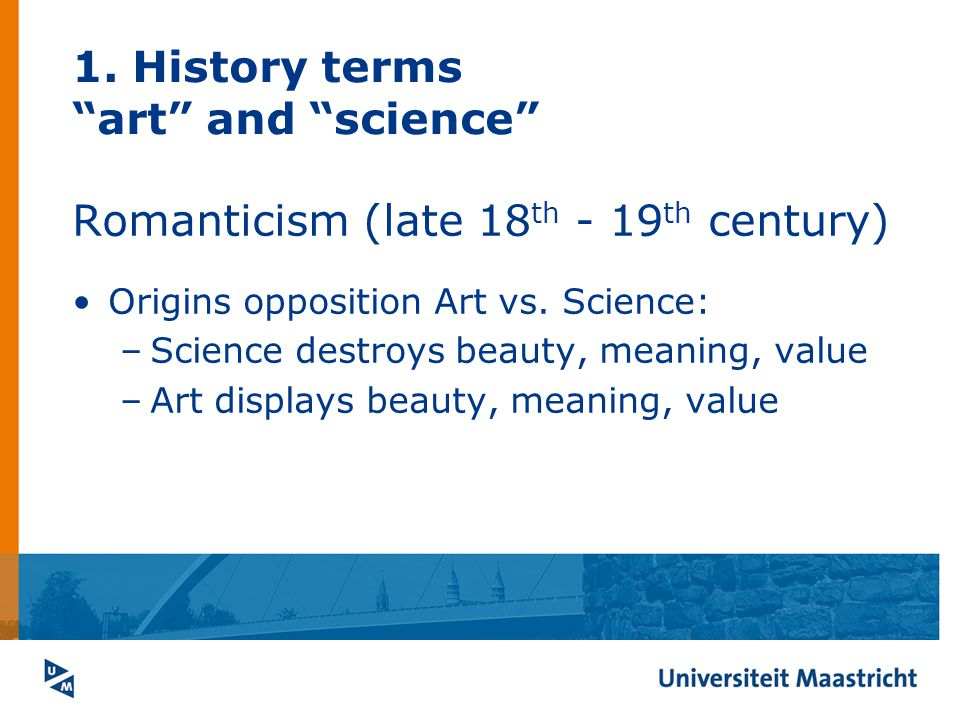 1. History terms art and science Romanticism (late 18 th - 19 th century) Origins opposition Art vs. Science: –Science destroys beauty, meaning, value