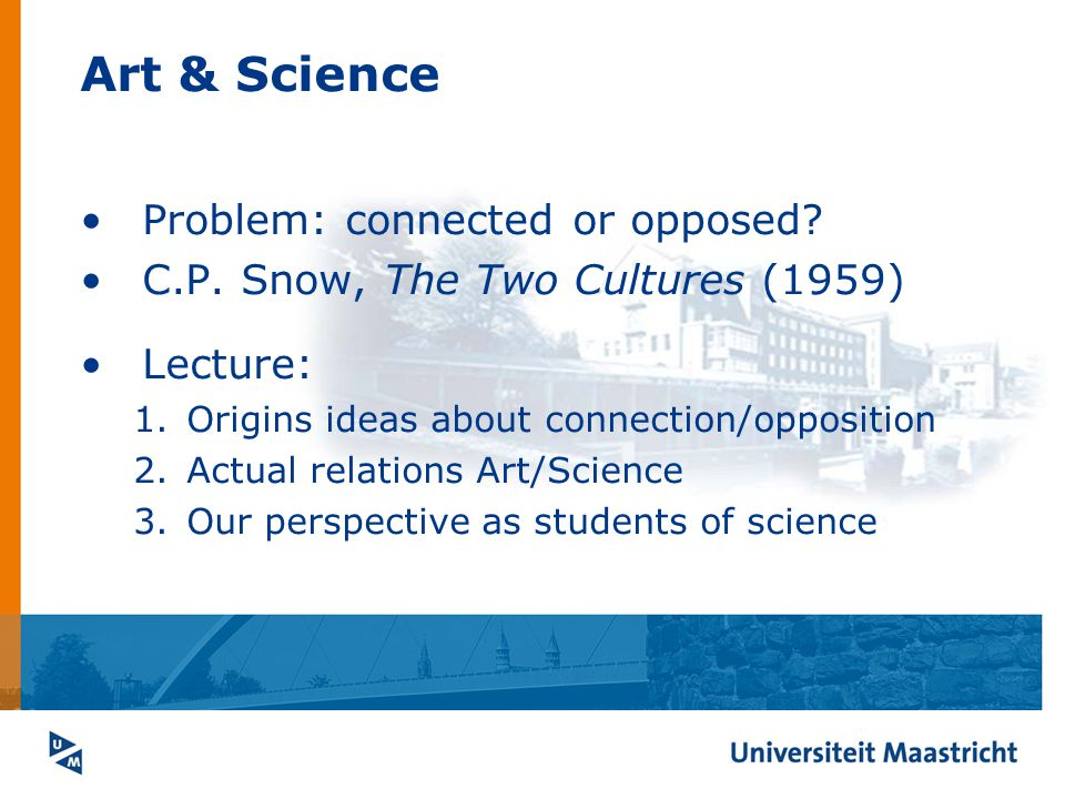 Problem: connected or opposed? C.P. Snow, The Two Cultures (1959) Lecture: 1.Origins ideas about connection/opposition 2.Actual relations Art/Science