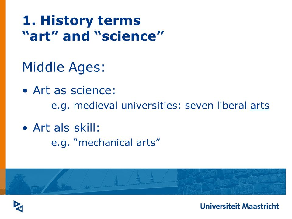 1. History terms art and science Middle Ages: Art as science: e.g. medieval universities: seven liberal arts Art als skill: e.g. mechanical arts
