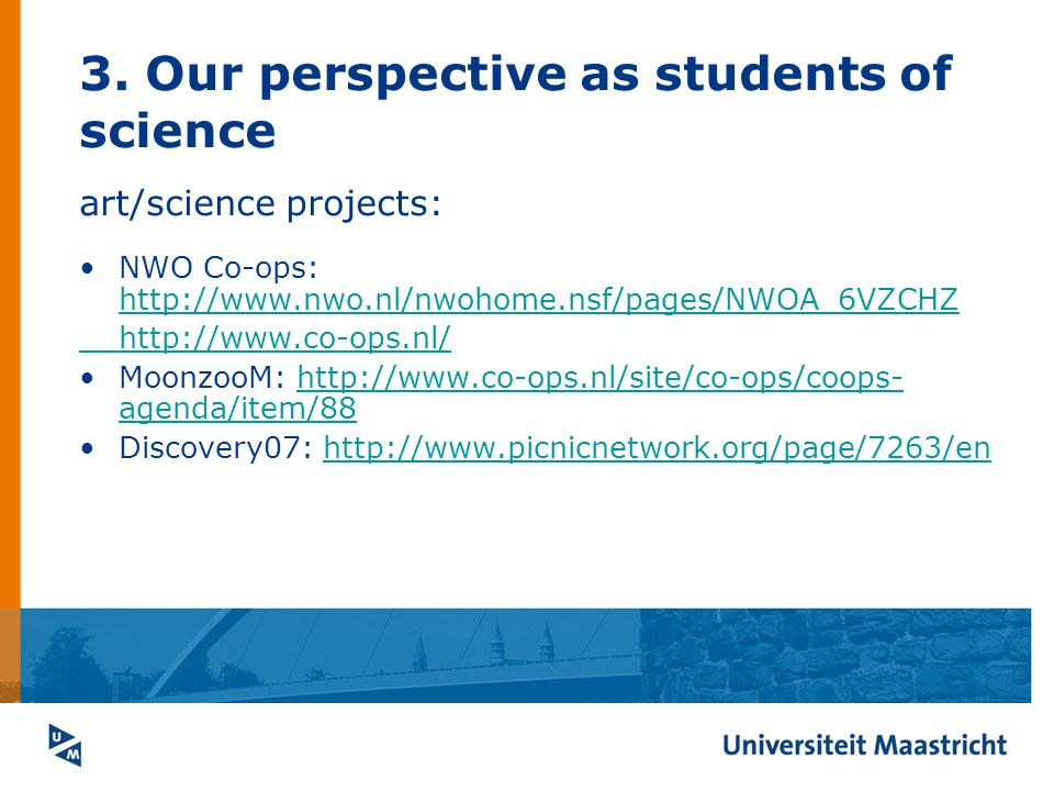 3. Our perspective as students of science art/science projects: NWO Co-ops: http://www.nwo.nl/nwohome.nsf/pages/NWOA_6VZCHZ http://www.nwo.nl/nwohome.