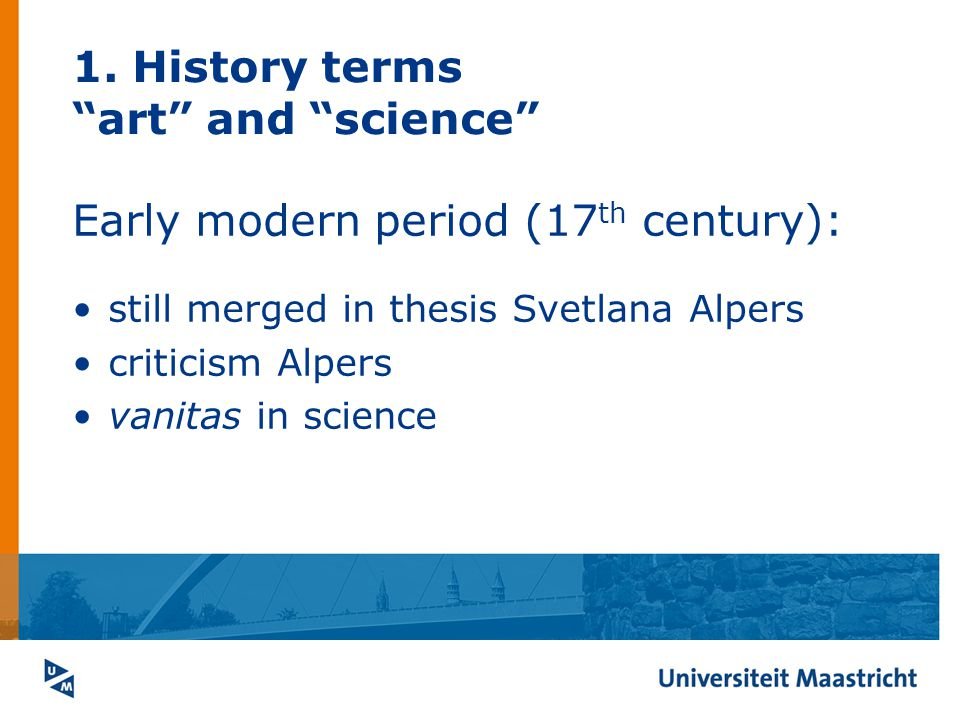 1. History terms art and science Early modern period (17 th century): still merged in thesis Svetlana Alpers criticism Alpers vanitas in science