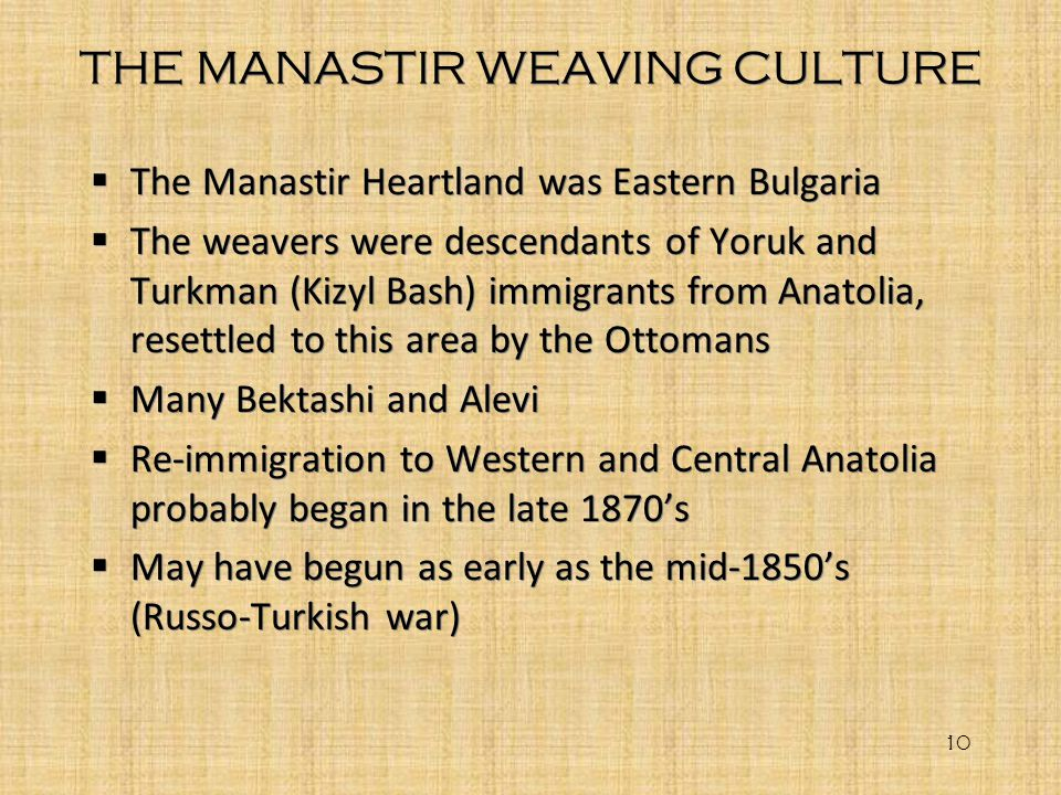 THE MANASTIR WEAVING CULTURE The Manastir Heartland was Eastern Bulgaria The weavers were descendants of Yoruk and Turkman (Kizyl Bash) immigrants fro