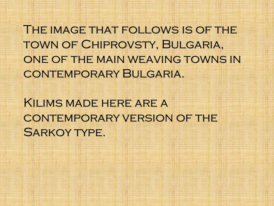 The image that follows is of the town of Chiprovsty, Bulgaria, one of the main weaving towns in contemporary Bulgaria. Kilims made here are a contempo