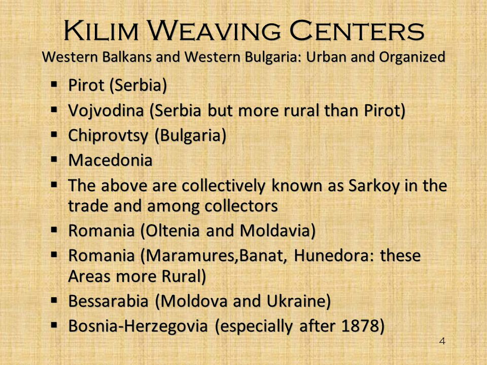 4 Kilim Weaving Centers Western Balkans and Western Bulgaria: Urban and Organized Pirot (Serbia) Vojvodina (Serbia but more rural than Pirot) Chiprovt