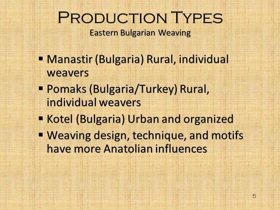 5 Production Types Eastern Bulgarian Weaving Manastir (Bulgaria) Rural, individual weavers Pomaks (Bulgaria/Turkey) Rural, individual weavers Kotel (B