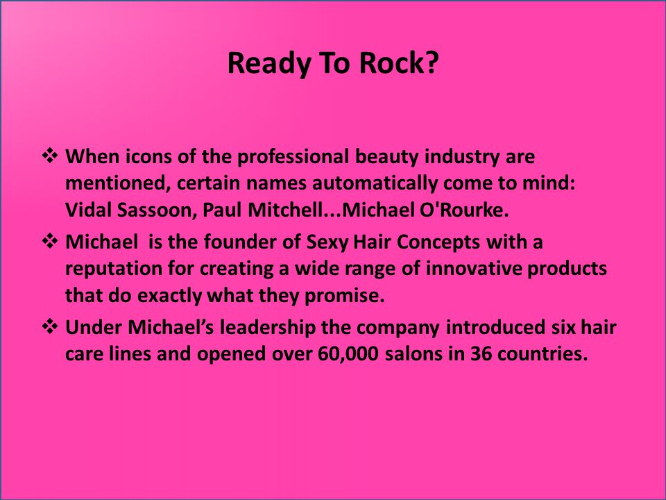 Ready To Rock? When icons of the professional beauty industry are mentioned, certain names automatically come to mind: Vidal Sassoon, Paul Mitchell...