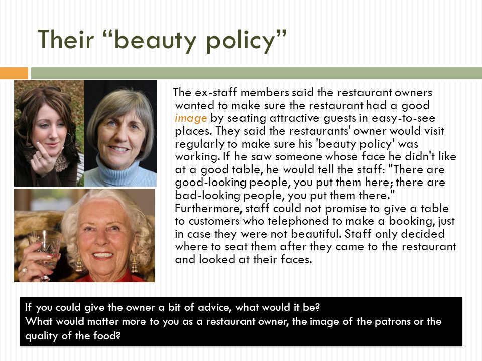 Their beauty policy The ex-staff members said the restaurant owners wanted to make sure the restaurant had a good image by seating attractive guests in easy-to-see places.