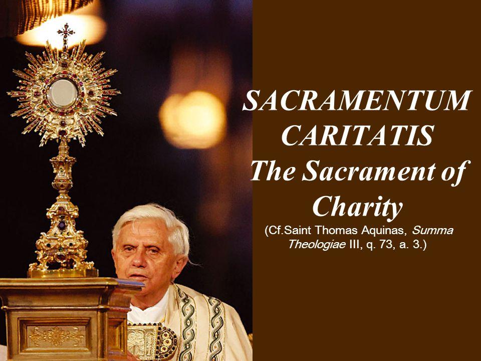 SACRAMENTUM CARITATIS The Sacrament of Charity (Cf.Saint Thomas Aquinas, Summa Theologiae III, q. 73, a. 3.)