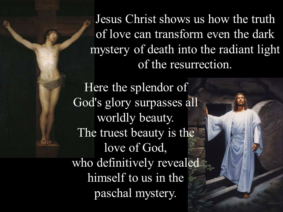 Jesus Christ shows us how the truth of love can transform even the dark mystery of death into the radiant light of the resurrection.