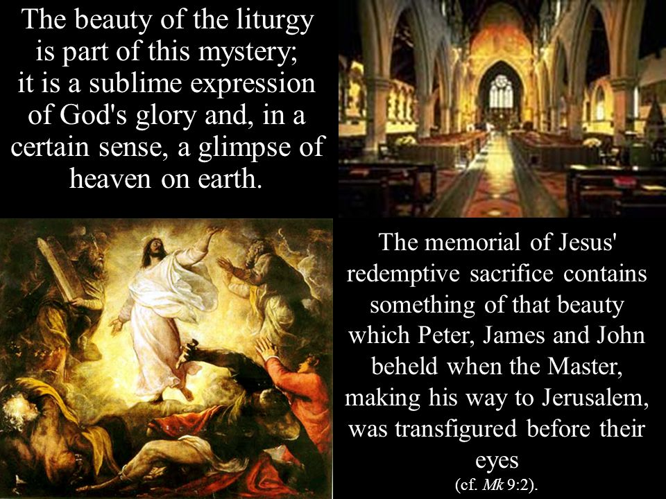 The beauty of the liturgy is part of this mystery; it is a sublime expression of God s glory and, in a certain sense, a glimpse of heaven on earth.