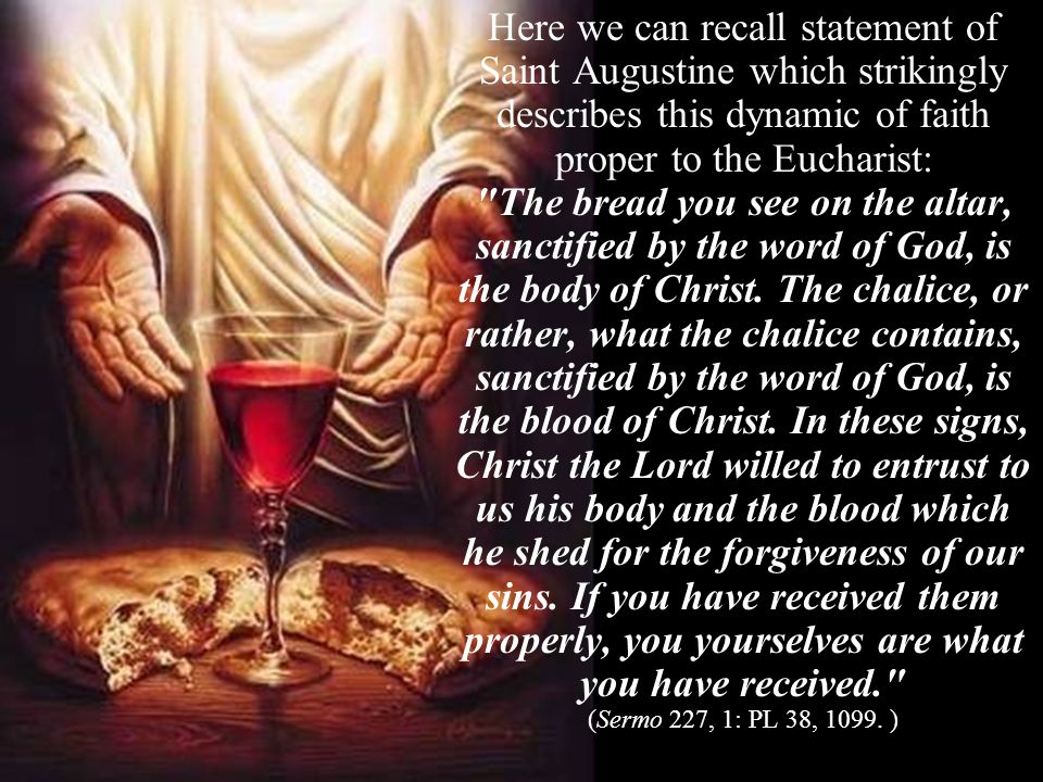 Here we can recall statement of Saint Augustine which strikingly describes this dynamic of faith proper to the Eucharist: The bread you see on the altar, sanctified by the word of God, is the body of Christ.