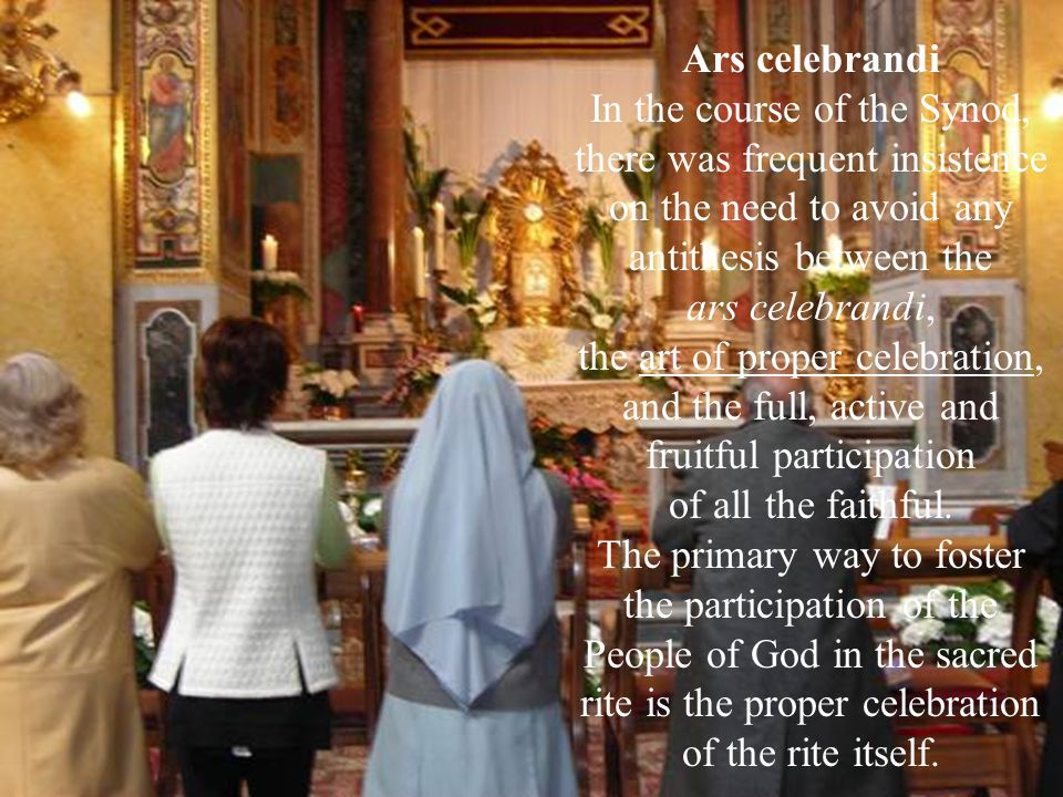 Ars celebrandi In the course of the Synod, there was frequent insistence on the need to avoid any antithesis between the ars celebrandi, the art of proper celebration, and the full, active and fruitful participation of all the faithful.