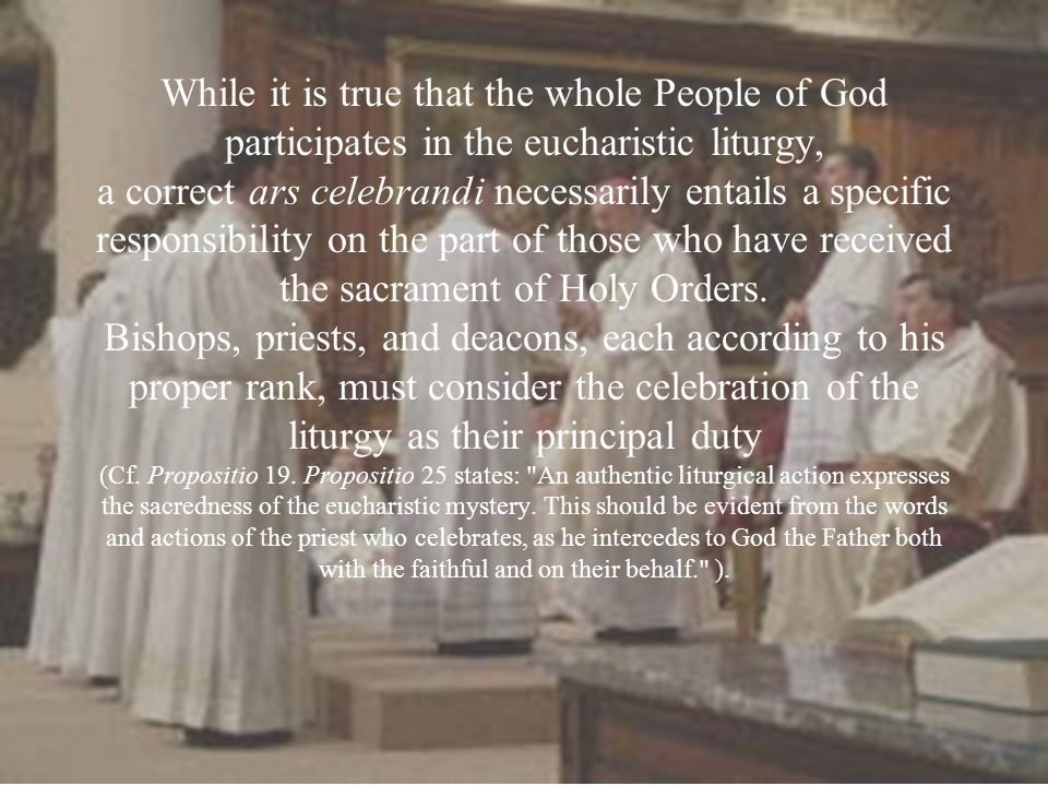 While it is true that the whole People of God participates in the eucharistic liturgy, a correct ars celebrandi necessarily entails a specific responsibility on the part of those who have received the sacrament of Holy Orders.