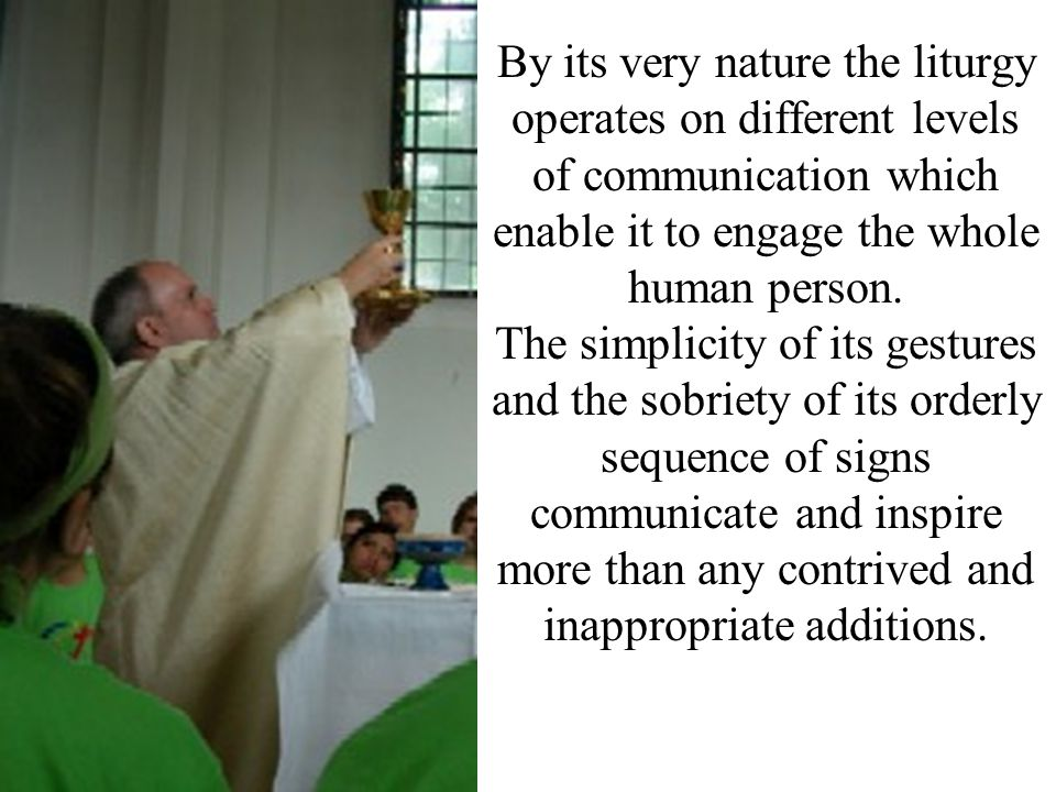 By its very nature the liturgy operates on different levels of communication which enable it to engage the whole human person.