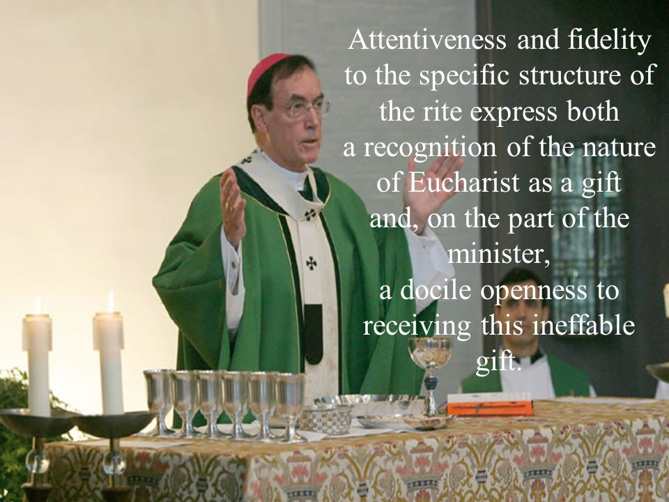 Attentiveness and fidelity to the specific structure of the rite express both a recognition of the nature of Eucharist as a gift and, on the part of the minister, a docile openness to receiving this ineffable gift.