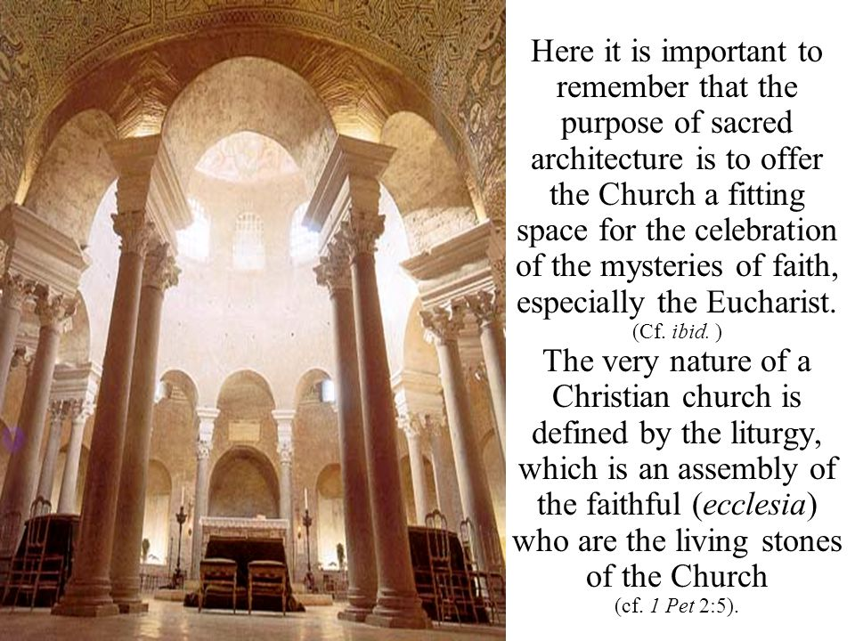 Here it is important to remember that the purpose of sacred architecture is to offer the Church a fitting space for the celebration of the mysteries of faith, especially the Eucharist.