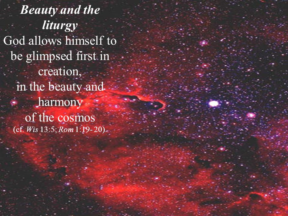 Beauty and the liturgy God allows himself to be glimpsed first in creation, in the beauty and harmony of the cosmos (cf.