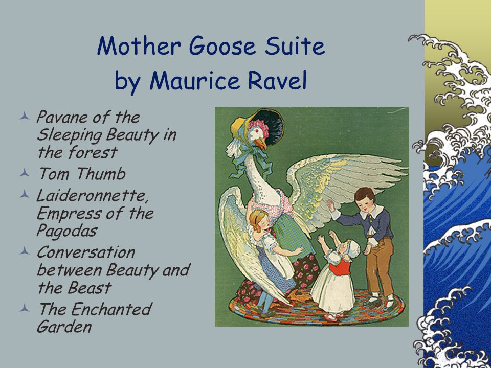 Mother Goose Suite by Maurice Ravel Pavane of the Sleeping Beauty in the forest Tom Thumb Laideronnette, Empress of the Pagodas Conversation between Beauty and the Beast The Enchanted Garden