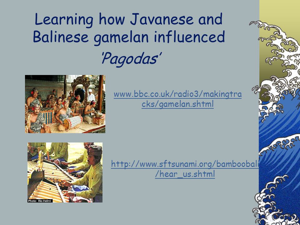 Learning how Javanese and Balinese gamelan influenced Pagodas www.bbc.co.uk/radio3/makingtra cks/gamelan.shtml http://www.sftsunami.org/bamboobali /hear_us.shtml