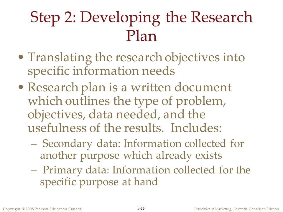 Copyright © 2008 Pearson Education CanadaPrinciples of Marketing, Seventh Canadian Edition 5-16 Step 2: Developing the Research Plan Translating the r