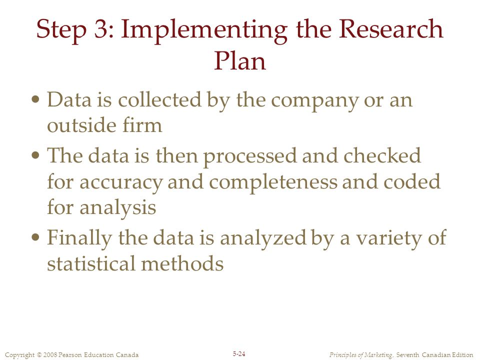 Copyright © 2008 Pearson Education CanadaPrinciples of Marketing, Seventh Canadian Edition 5-24 Step 3: Implementing the Research Plan Data is collect