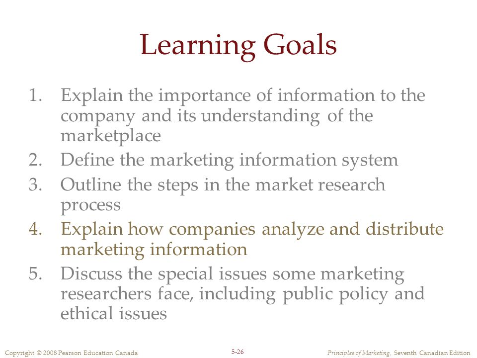 Copyright © 2008 Pearson Education CanadaPrinciples of Marketing, Seventh Canadian Edition 5-26 Learning Goals 1.Explain the importance of information