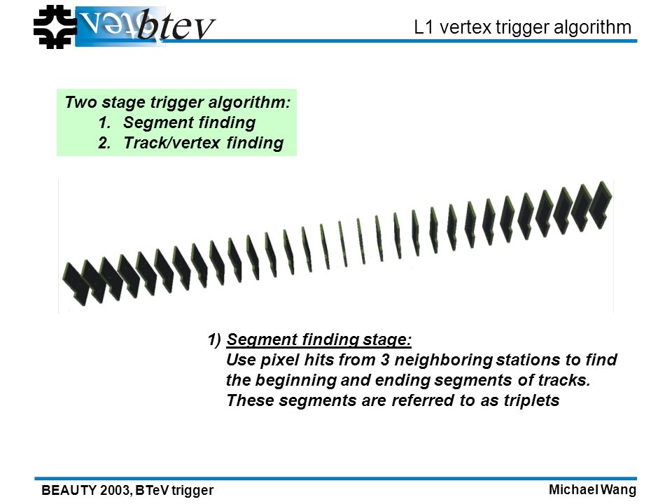 Michael Wang BEAUTY 2003, BTeV trigger L1 vertex trigger algorithm 1) Segment finding stage: Use pixel hits from 3 neighboring stations to find the beginning and ending segments of tracks.
