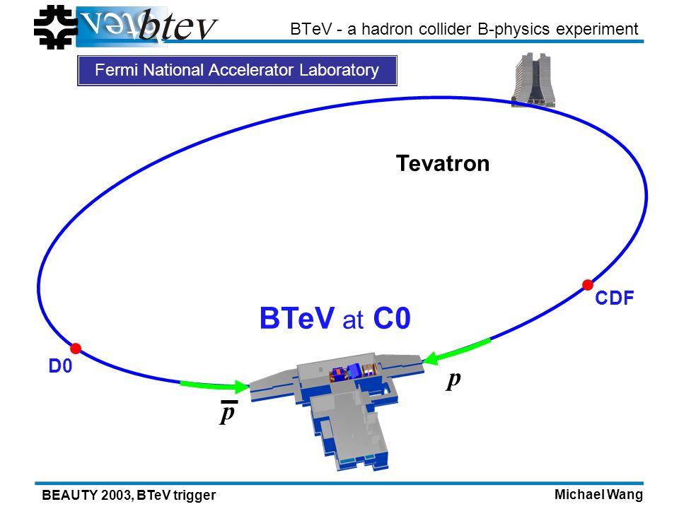 Michael Wang BEAUTY 2003, BTeV trigger BTeV - a hadron collider B-physics experiment BTeV at C0 CDF D0 p p Tevatron Fermi National Accelerator Laboratory