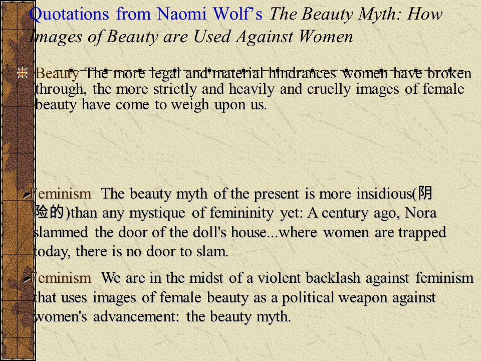 Quotations from Naomi Wolfs The Beauty Myth: How Images of Beauty are Used Against Women Beauty The more legal and material hindrances women have broken through, the more strictly and heavily and cruelly images of female beauty have come to weigh upon us.
