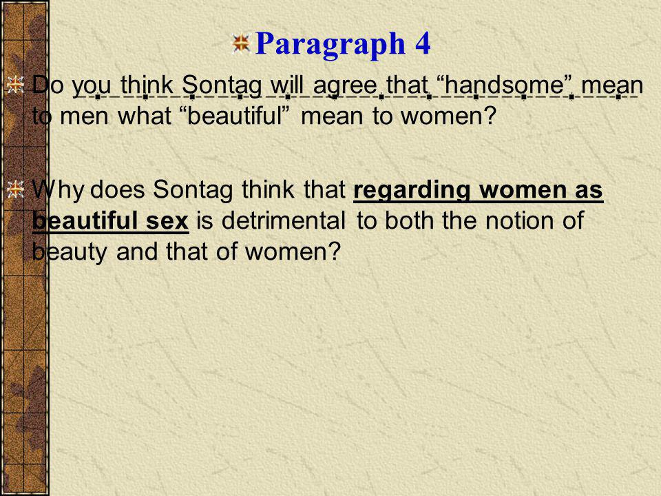 Paragraph 4 Do you think Sontag will agree that handsome mean to men what beautiful mean to women.