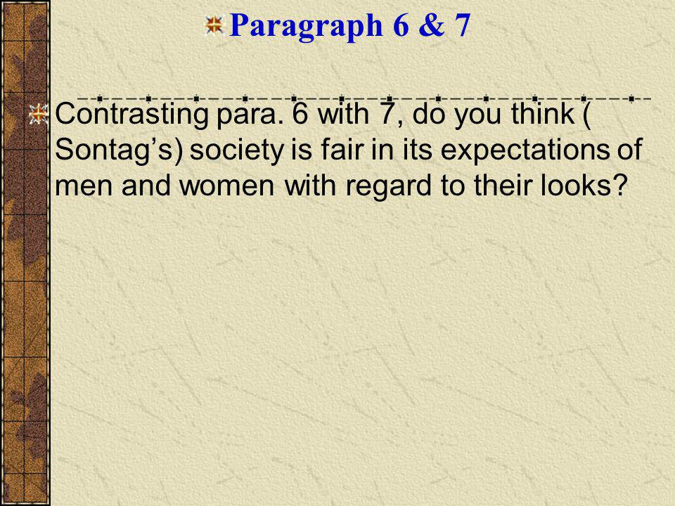 Paragraph 6 & 7 Contrasting para. 6 with 7, do you think ( Sontags) society is fair in its expectations of men and women with regard to their looks?