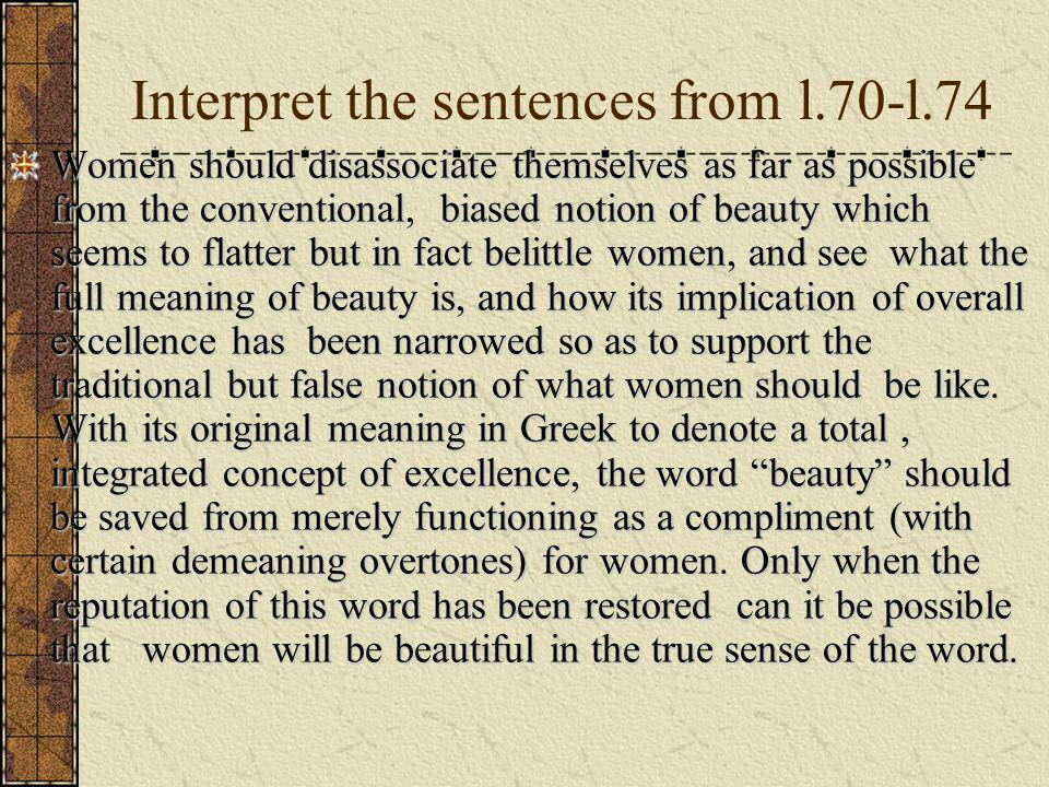 Interpret the sentences from l.70-l.74 Women should disassociate themselves as far as possible from the conventional, biased notion of beauty which seems to flatter but in fact belittle women, and see what the full meaning of beauty is, and how its implication of overall excellence has been narrowed so as to support the traditional but false notion of what women should be like.
