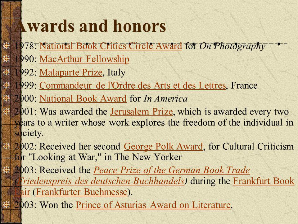 Awards and honors 1978: National Book Critics Circle Award for On PhotographyNational Book Critics Circle Award 1990: MacArthur FellowshipMacArthur Fellowship 1992: Malaparte Prize, ItalyMalaparte Prize 1999: Commandeur de l Ordre des Arts et des Lettres, FranceCommandeur de l Ordre des Arts et des Lettres 2000: National Book Award for In AmericaNational Book Award 2001: Was awarded the Jerusalem Prize, which is awarded every two years to a writer whose work explores the freedom of the individual in society.Jerusalem Prize 2002: Received her second George Polk Award, for Cultural Criticism for Looking at War, in The New YorkerGeorge Polk Award 2003: Received the Peace Prize of the German Book Trade (Friedenspreis des deutschen Buchhandels) during the Frankfurt Book Fair (Frankfurter Buchmesse).Peace Prize of the German Book TradeFriedenspreis des deutschen BuchhandelsFrankfurt Book FairFrankfurter Buchmesse 2003: Won the Prince of Asturias Award on Literature.Prince of Asturias Award on Literature