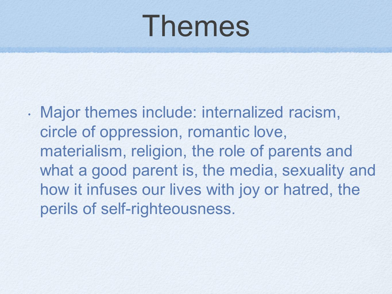Themes Major themes include: internalized racism, circle of oppression, romantic love, materialism, religion, the role of parents and what a good parent is, the media, sexuality and how it infuses our lives with joy or hatred, the perils of self-righteousness.
