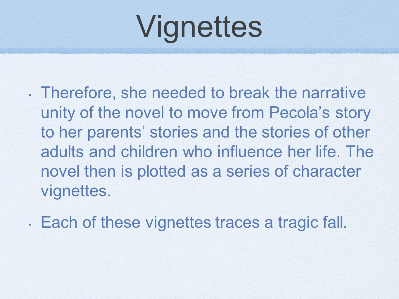 Vignettes Therefore, she needed to break the narrative unity of the novel to move from Pecolas story to her parents stories and the stories of other adults and children who influence her life.
