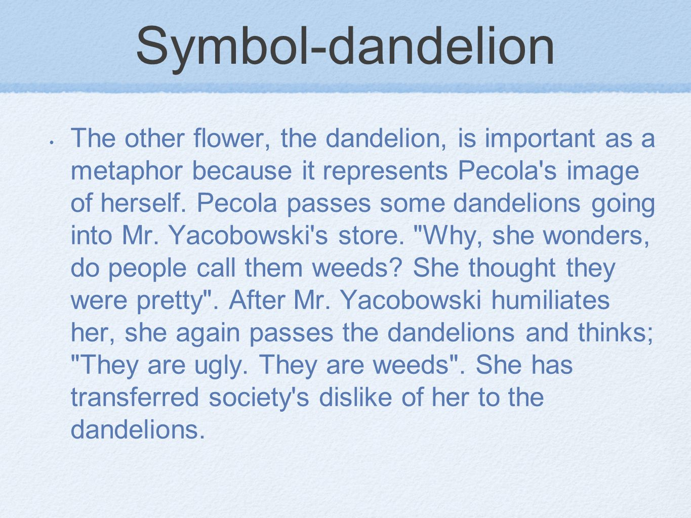 Symbol-dandelion The other flower, the dandelion, is important as a metaphor because it represents Pecola s image of herself.