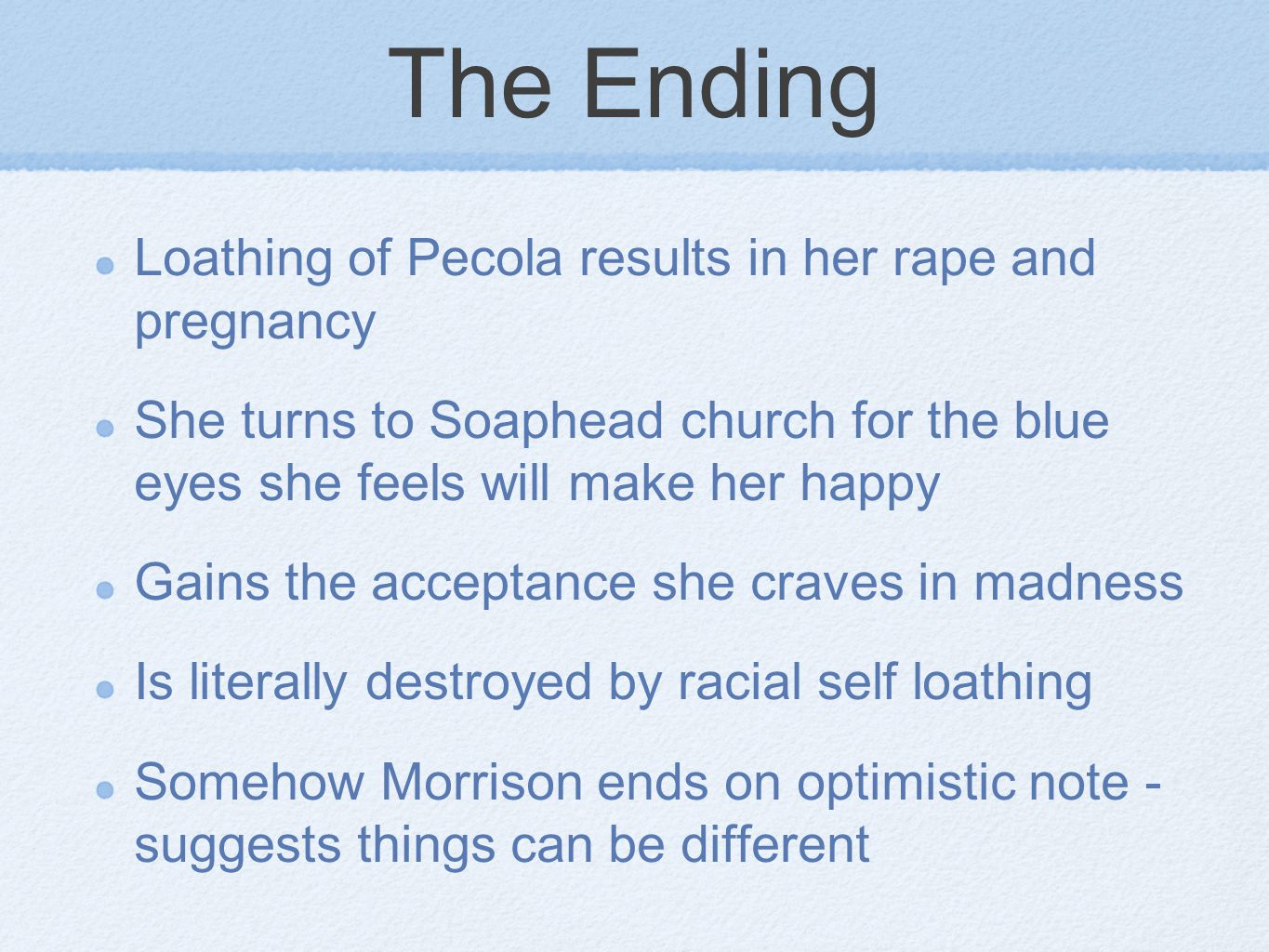 The Ending Loathing of Pecola results in her rape and pregnancy She turns to Soaphead church for the blue eyes she feels will make her happy Gains the acceptance she craves in madness Is literally destroyed by racial self loathing Somehow Morrison ends on optimistic note - suggests things can be different