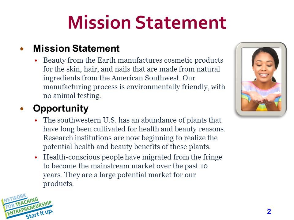 2 Mission Statement Beauty from the Earth manufactures cosmetic products for the skin, hair, and nails that are made from natural ingredients from the American Southwest.