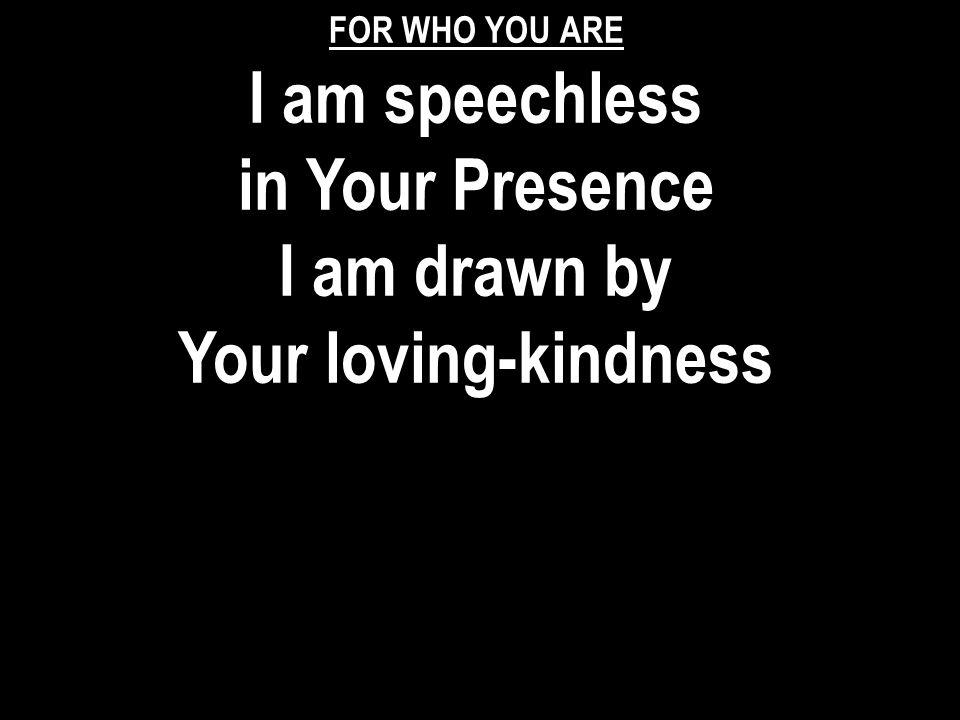 FOR WHO YOU ARE I am speechless in Your Presence I am drawn by Your loving-kindness
