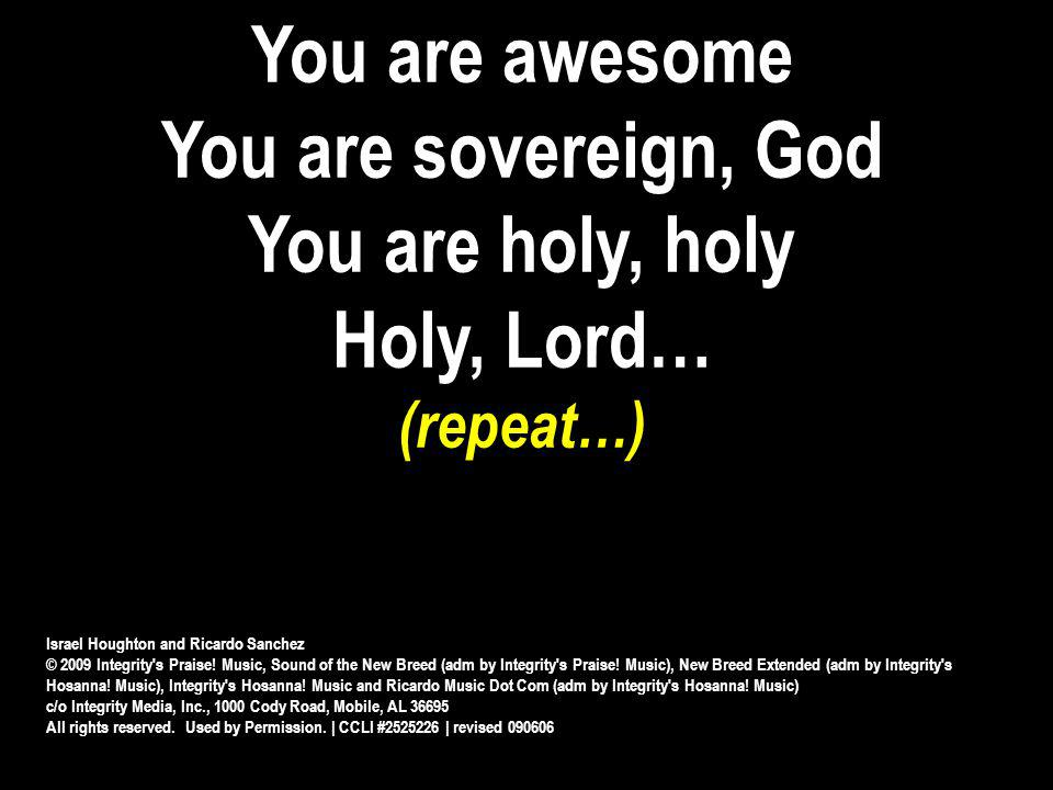 You are awesome You are sovereign, God You are holy, holy Holy, Lord… (repeat…) Israel Houghton and Ricardo Sanchez © 2009 Integrity's Praise! Music,