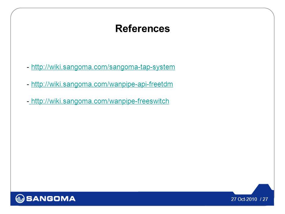 27 Oct-2010 / 27 References - http://wiki.sangoma.com/sangoma-tap-systemhttp://wiki.sangoma.com/sangoma-tap-system - http://wiki.sangoma.com/wanpipe-api-freetdmhttp://wiki.sangoma.com/wanpipe-api-freetdm - http://wiki.sangoma.com/wanpipe-freeswitch http://wiki.sangoma.com/wanpipe-freeswitch