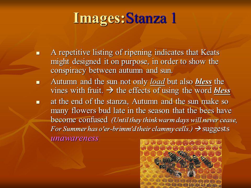 Images:Stanza 1 A repetitive listing of ripening indicates that Keats might designed it on purpose, in order to show the conspiracy between autumn and sun.