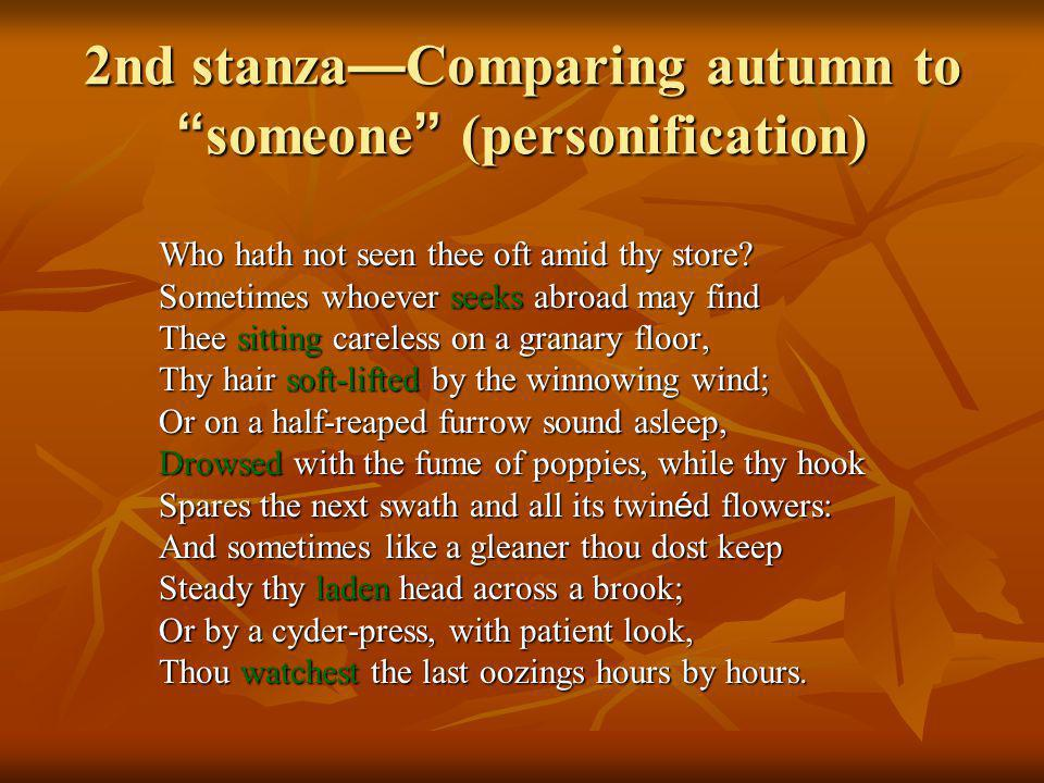 2nd stanza Comparing autumn to someone (personification) Who hath not seen thee oft amid thy store.