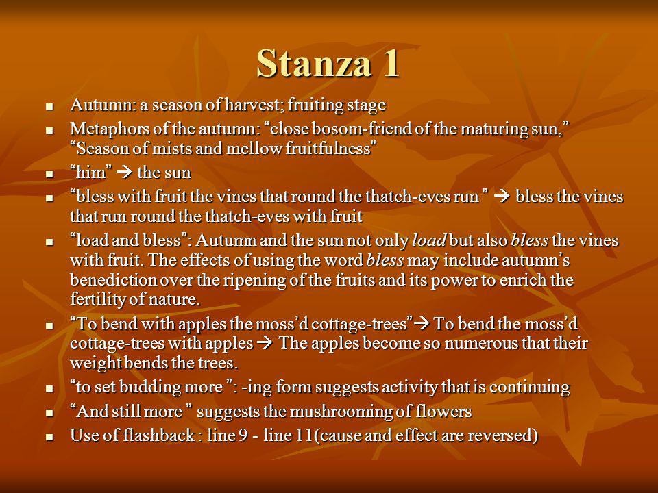 Stanza 1 Autumn: a season of harvest; fruiting stage Autumn: a season of harvest; fruiting stage Metaphors of the autumn: close bosom-friend of the maturing sun, Season of mists and mellow fruitfulness Metaphors of the autumn: close bosom-friend of the maturing sun, Season of mists and mellow fruitfulness him the sun him the sun bless with fruit the vines that round the thatch-eves run bless the vines that run round the thatch-eves with fruit bless with fruit the vines that round the thatch-eves run bless the vines that run round the thatch-eves with fruit load and bless : Autumn and the sun not only load but also bless the vines with fruit.