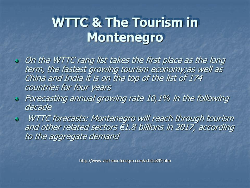 WTTC & The Tourism in Montenegro On the WTTC rang list takes the first place as the long term, the fastest growing tourism economy;as well as China and India it is on the top of the list of 174 countries for four years Forecasting annual growing rate 10,1% in the following decade WTTC forecasts: Montenegro will reach through tourism and other related sectors 1.8 billions in 2017, according to the aggregate demand WTTC forecasts: Montenegro will reach through tourism and other related sectors 1.8 billions in 2017, according to the aggregate demandhttp://www.visit-montenegro.com/article895.htm